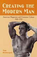 Creating the modern man : American magazines and consumer culture, 1900-1950