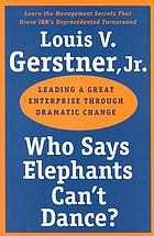 Who says elephants can't dance? : leading a great enterprise through dramatic change
