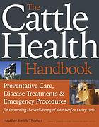 The cattle health handbook : preventive care, disease treatments & emergency procedures for promoting the well-being of your beef or dairy herd