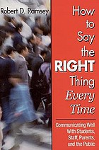 How to say the right thing every time : communicating well with students, staff, parents, and the public