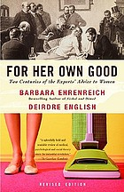 For her own good : two centuries of the experts' advice to women
