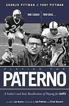 Playing for Paterno : one coach, two eras : a father's and son's personal recollections of playing for JoePa