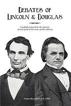 Political debates between Hon. Abraham Lincoln and Hon. Stephen A. Douglas, in the celebrated campaign of 1858, in Illinois : including the preceding speeches of each, at Chicago, Springfield, etc. : also, the two great speeches of Mr. Lincoln in Ohio, in 1859, as carefully prepared by the reporters of each party, and published at the times of their delivery