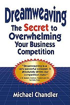 Dreamweaving : the secret to overwhelming your business competition