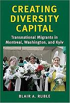 Creating diversity capital : transnational migrants in Montreal, Washington, and Kyiv
