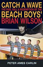 Catch a wave : the rise, fall & redemption of the Beach Boys' Brian Wilson /Peter Ames Carlin
