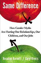 Same difference : how gender myths are hurting our relationships, our children, and our jobs