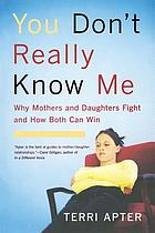 You don't really know me : why mothers & daughters fight and how both can win