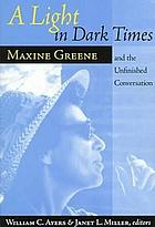 A light in dark times Maxine Greene and the unfinished conversation