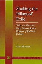 Shaking the pillars of exile : 'Voice of a fool, ' an early modern Jewish critique of rabbinic culture