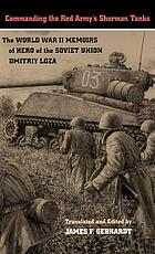 Commanding the Red Army's Sherman tanks the World War II memoirs of Hero of the Soviet Union, Dmitriy Loza