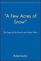A few acres of snow : the saga of the French and Indian Wars