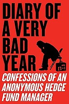 Diary of a very bad year : confessions of an anonymous hedge fund manager with n+1