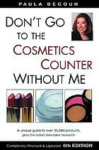 Don't go to the cosmetics counter without me : a unique guide to over 35,000 products, plus the latest skin-care research