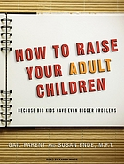 How to raise your adult children : because big kids have even bigger problems