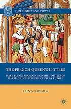 The French queen's letters : Mary Tudor Brandon and the politics of marriage in sixteenth-century Europe