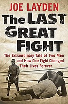 The last great fight : the extraordinary tale of two men and how one fight changed their lives forever