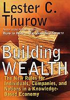 Building wealth : the new rules for individuals, companies, and nations in a knowledge-based economy