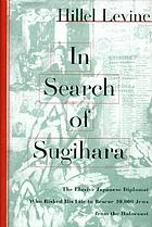 In search of Sugihara : the elusive Japanese diplomat who risked his life to rescue 10, 000 Jews from the Holocaust