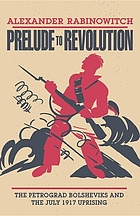 Prelude to revolution; the Petrograd Bolsheviks and the July 1917 uprising
