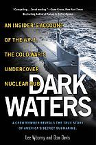 Dark waters : an insider's account of the NR-1, the Cold War's undercover nuclear sub