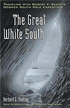 The great white South; or, With Scott in the Antarctic, being an account of experiences with Captain Scott's South Pole Expedition and of the nature life of the Antarctic
