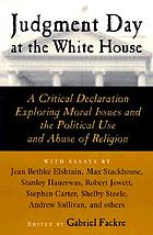 Judgment day at the White House : a critical declaration exploring moral issues and the political use and abuse of religion