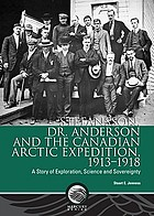 Stefansson, Dr. Anderson and the Canadian Arctic Expedition, 1913-1918 : a story of exploration, science and sovereignty