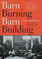 Barn burning barn building : tales of a political life from LBJ through George W. Bush and beyond