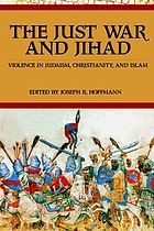 The just war and jihad : violence in Judaism, Christianity, and Islam