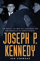 Joseph P. Kennedy : the mogul, the mob, the statesman, and the making of an American myth