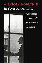 In confidence : Moscow's ambassador to six Cold War Presidents