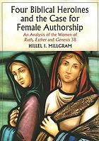 Four biblical heroines and the case for female authorship : an analysis of the women of Ruth, Esther, and Genesis 38