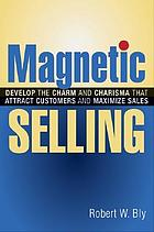 Magnetic selling : develop the charm and charisma that attract customers and maximize sales