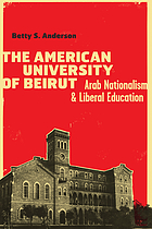 The American University of Beirut : Arab nationalism and liberal education