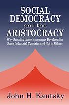 Social democracy and the aristocracy : why socialist labor movements developed in some industrial countries and not in others