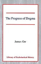 The progress of Dogma : being the Elliot lectures, delivered at the Western Theological Seminary, Allegheny, Penna., U.S.A., 1897