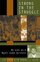 Strong in the struggle : my life as a black labor activist