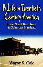 A life in twentieth century America : from small town Iowa to suburban Maryland