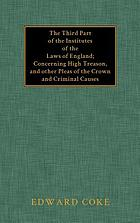 The third part of the institutes of the laws of England : concerning high treason, and other pleas of the crown, and criminal causes
