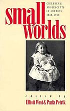 Small worlds : children & adolescents in America, 1850-1950