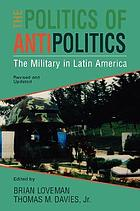 The Politics of antipolitics : the military in Latin America