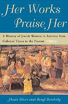 Her works praise her : a history of Jewish women in America from colonial times to the present