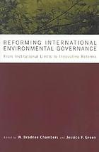 Reforming international environmental governance : from institutional limits to innovative solutions Reforming international environmental governance : from institutional limits to innovative reforms