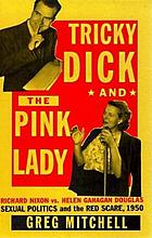 Tricky Dick and the Pink Lady : Richard Nixon vs Helen Gahagan Douglas--sexual politics and the Red scare, 1950