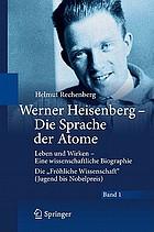 """Werner Heisenberg - Die Sprache der Atome Leben und Wirken - Eine wissenschaftliche Biographie ; Die """"Fröhliche Wissenschaft"""" (Jugend bis Nobelpreis)"""