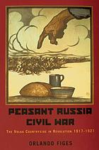 Peasant Russia, civil war : the Volga countryside in revolution, 1917-1921