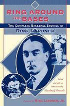 Ring around the bases : the complete baseball stories of Ring Lardner