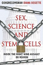 Sex, science, and stem cells : inside the right wing assault on reason