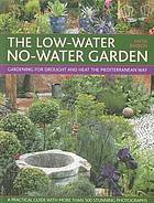 The low-water no-water garden : gardening for drought and heat the Mediterranean way : a practical guide with 500 stunning colour photographs